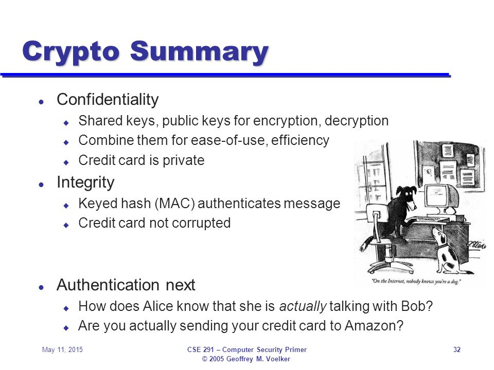 © 2005 Geoffrey M. Voelker May 11, 2015CSE 291 – Computer Security Primer32 Crypto Summary l Confidentiality u Shared keys, public keys for encryption