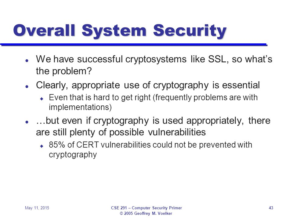 © 2005 Geoffrey M. Voelker May 11, 2015CSE 291 – Computer Security Primer43 Overall System Security l We have successful cryptosystems like SSL, so wh