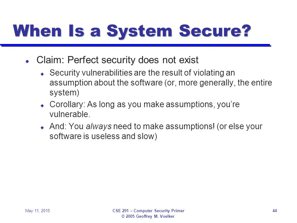 © 2005 Geoffrey M. Voelker May 11, 2015CSE 291 – Computer Security Primer44 When Is a System Secure? l Claim: Perfect security does not exist u Securi