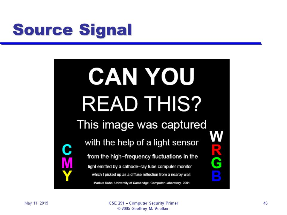 © 2005 Geoffrey M. Voelker May 11, 2015CSE 291 – Computer Security Primer46 Source Signal