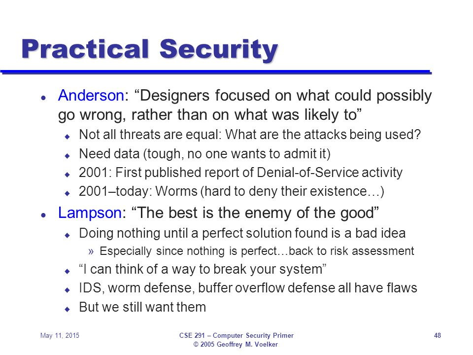 "© 2005 Geoffrey M. Voelker May 11, 2015CSE 291 – Computer Security Primer48 Practical Security l Anderson: ""Designers focused on what could possibly g"