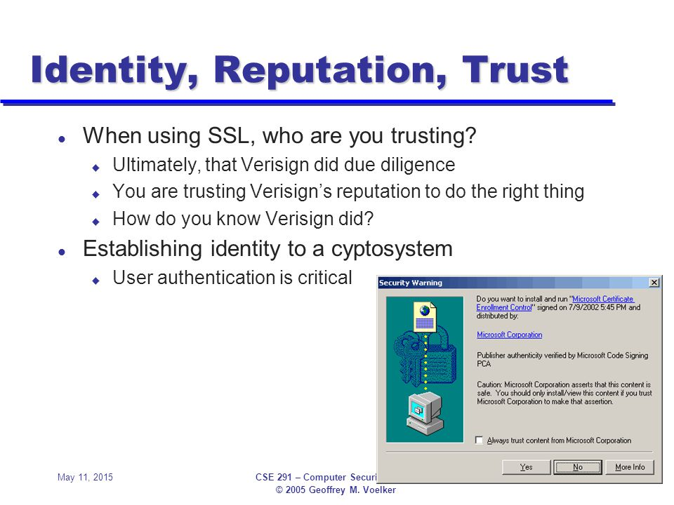 © 2005 Geoffrey M. Voelker May 11, 2015CSE 291 – Computer Security Primer50 Identity, Reputation, Trust l When using SSL, who are you trusting? u Ulti