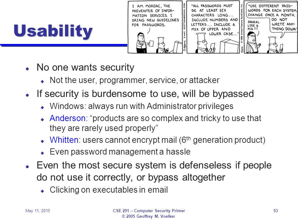 © 2005 Geoffrey M. Voelker May 11, 2015CSE 291 – Computer Security Primer53 Usability l No one wants security u Not the user, programmer, service, or