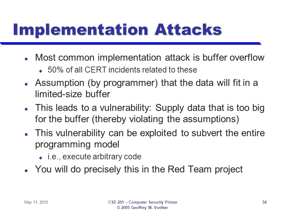 © 2005 Geoffrey M. Voelker May 11, 2015CSE 291 – Computer Security Primer54 Implementation Attacks l Most common implementation attack is buffer overf
