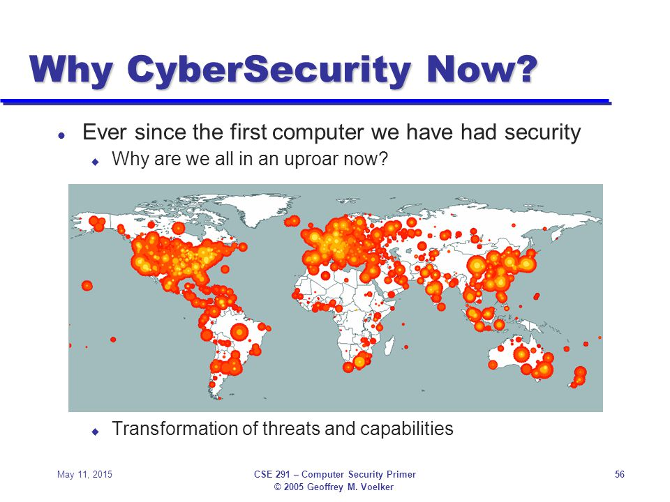 © 2005 Geoffrey M.Voelker May 11, 2015CSE 291 – Computer Security Primer56 Why CyberSecurity Now.