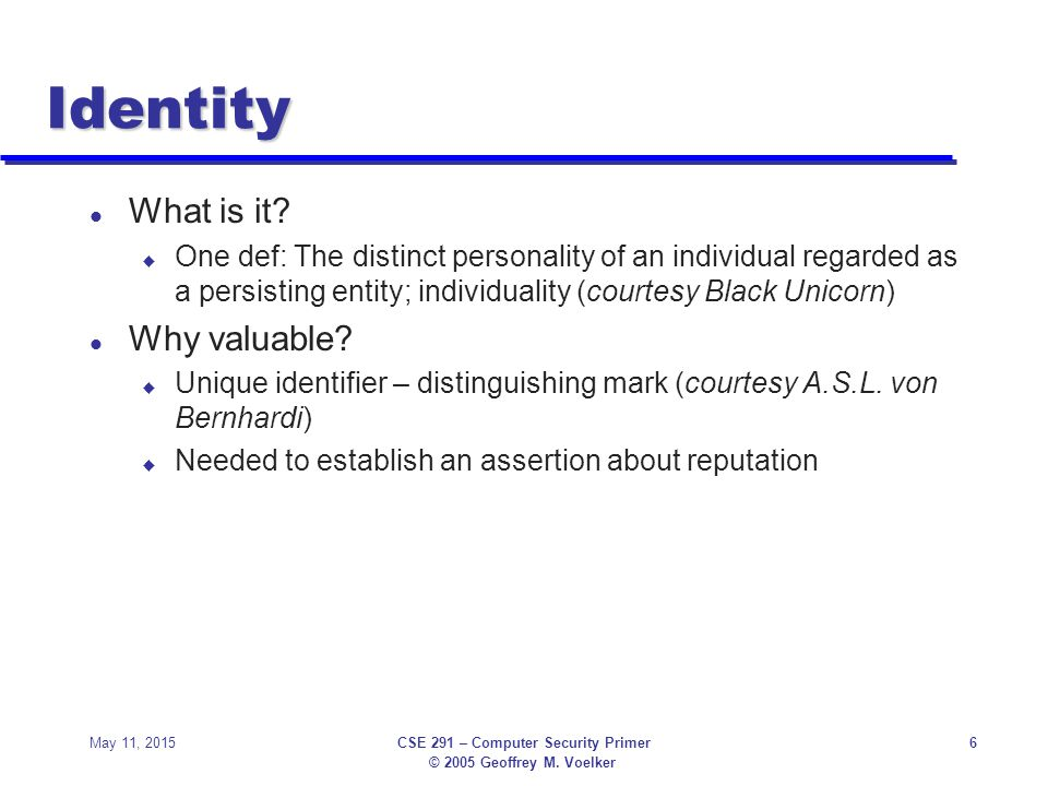 © 2005 Geoffrey M.Voelker May 11, 2015CSE 291 – Computer Security Primer6 Identity l What is it.
