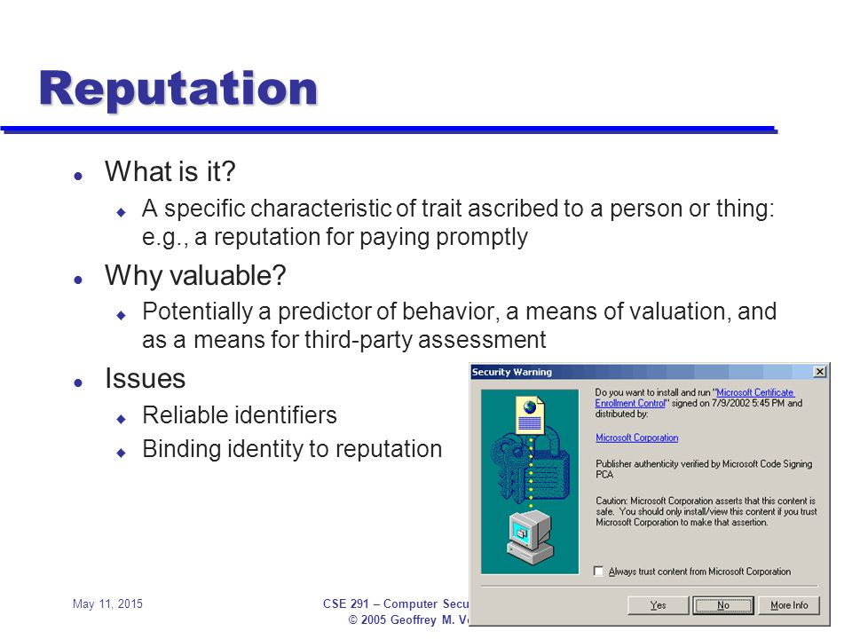 © 2005 Geoffrey M. Voelker May 11, 2015CSE 291 – Computer Security Primer7 Reputation l What is it? u A specific characteristic of trait ascribed to a