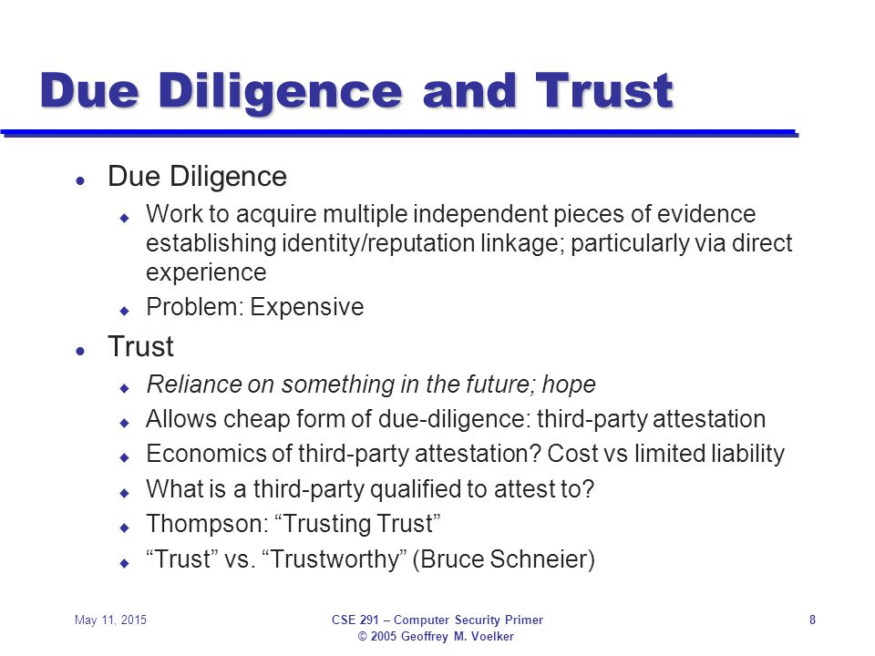 © 2005 Geoffrey M. Voelker May 11, 2015CSE 291 – Computer Security Primer8 Due Diligence and Trust l Due Diligence u Work to acquire multiple independ
