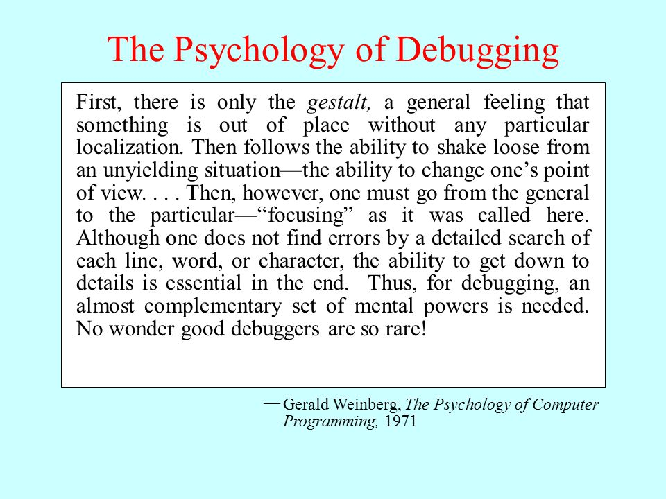 The Psychology of Debugging Gerald Weinberg, The Psychology of Computer Programming, 1971 — First, there is only the gestalt, a general feeling that something is out of place without any particular localization.
