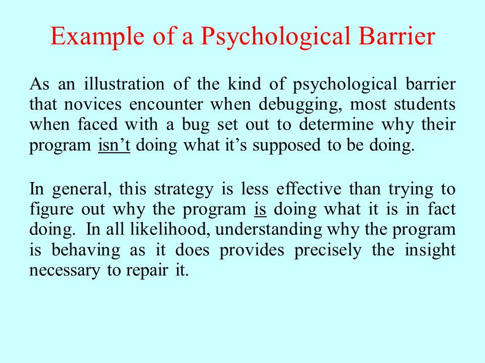 Example of a Psychological Barrier As an illustration of the kind of psychological barrier that novices encounter when debugging, most students when faced with a bug set out to determine why their program isn't doing what it's supposed to be doing.