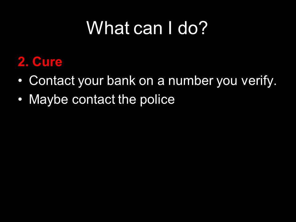 61 21 September 2009 What can I do. 2. Cure Contact your bank on a number you verify.