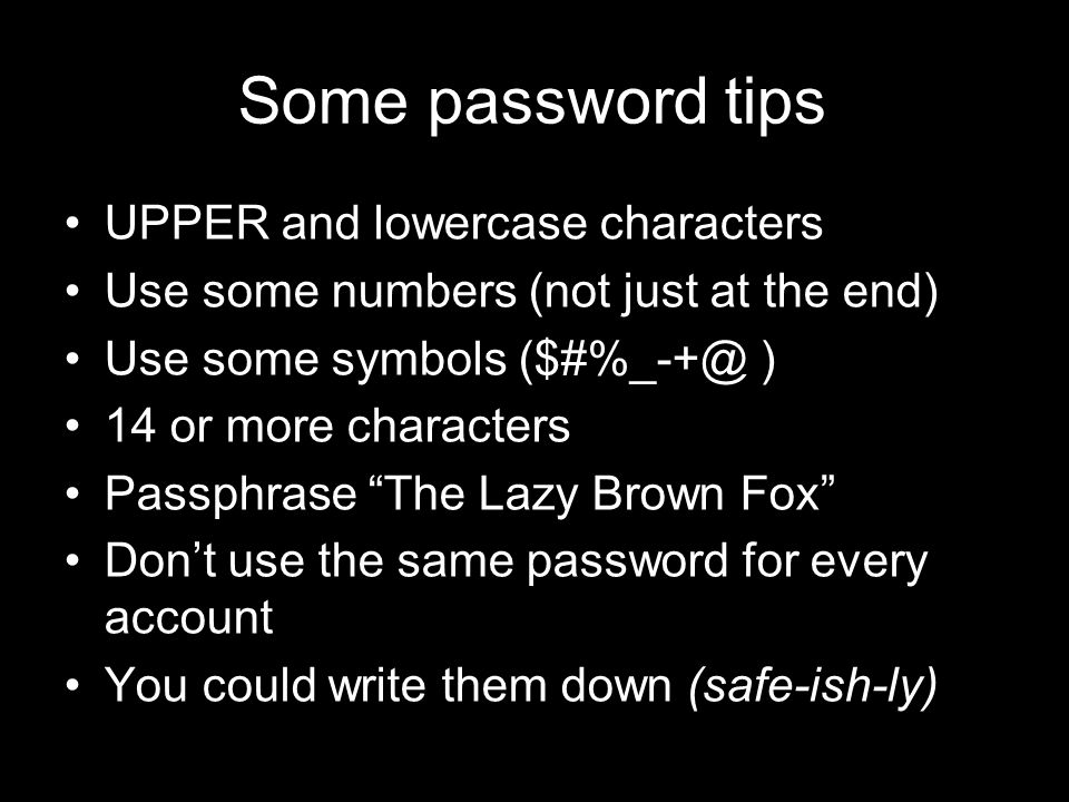 83 21 September 2009 Some password tips UPPER and lowercase characters Use some numbers (not just at the end) Use some symbols ($#%_-+@ ) 14 or more characters Passphrase The Lazy Brown Fox Don't use the same password for every account You could write them down (safe-ish-ly)