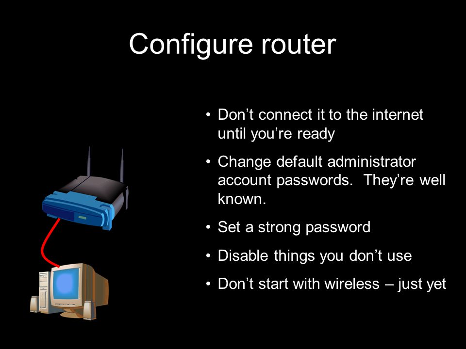 86 21 September 2009 Configure router Don't connect it to the internet until you're ready Change default administrator account passwords.