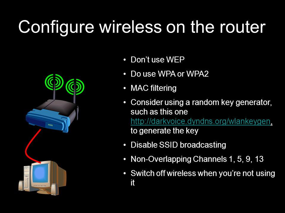 87 21 September 2009 Configure wireless on the router Don't use WEP Do use WPA or WPA2 MAC filtering Consider using a random key generator, such as this one http://darkvoice.dyndns.org/wlankeygen, to generate the key http://darkvoice.dyndns.org/wlankeygen Disable SSID broadcasting Non-Overlapping Channels 1, 5, 9, 13 Switch off wireless when you're not using it