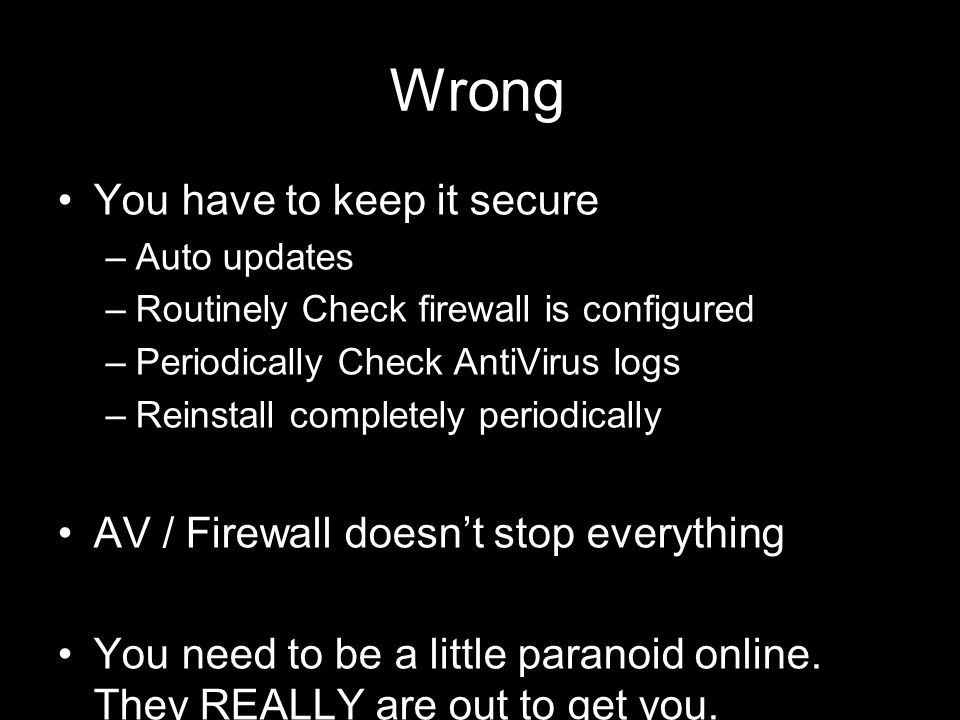 93 21 September 2009 Wrong You have to keep it secure –Auto updates –Routinely Check firewall is configured –Periodically Check AntiVirus logs –Reinstall completely periodically AV / Firewall doesn't stop everything You need to be a little paranoid online.