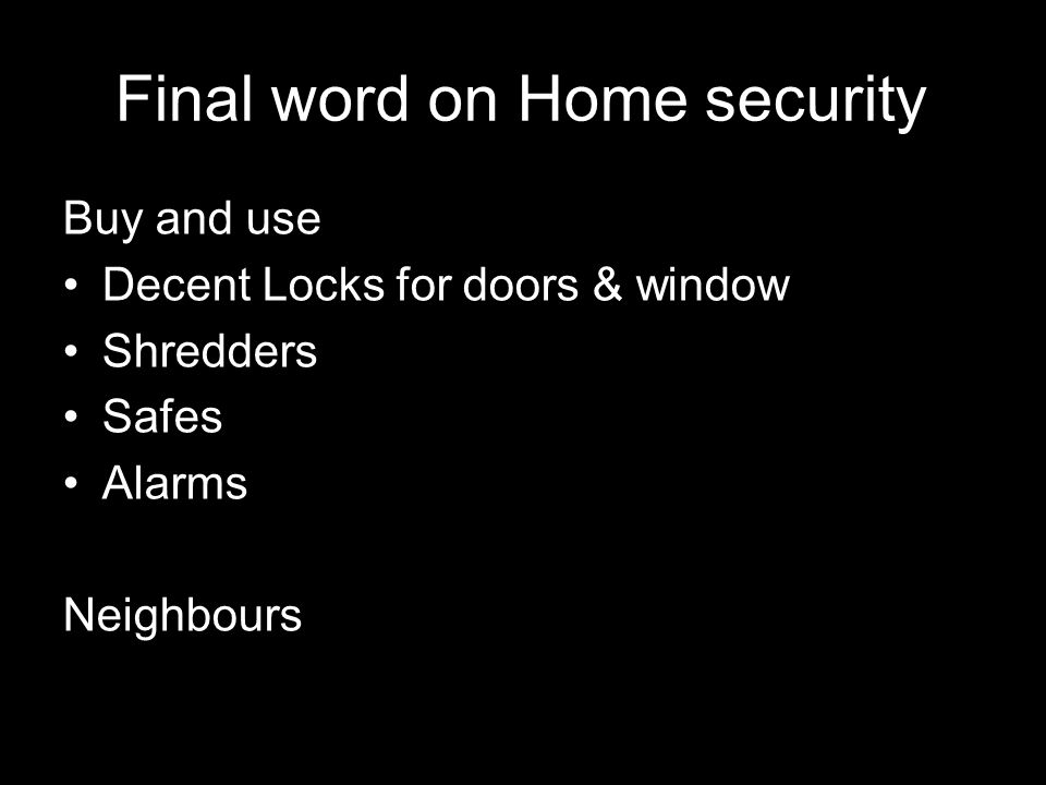 96 21 September 2009 Final word on Home security Buy and use Decent Locks for doors & window Shredders Safes Alarms Neighbours
