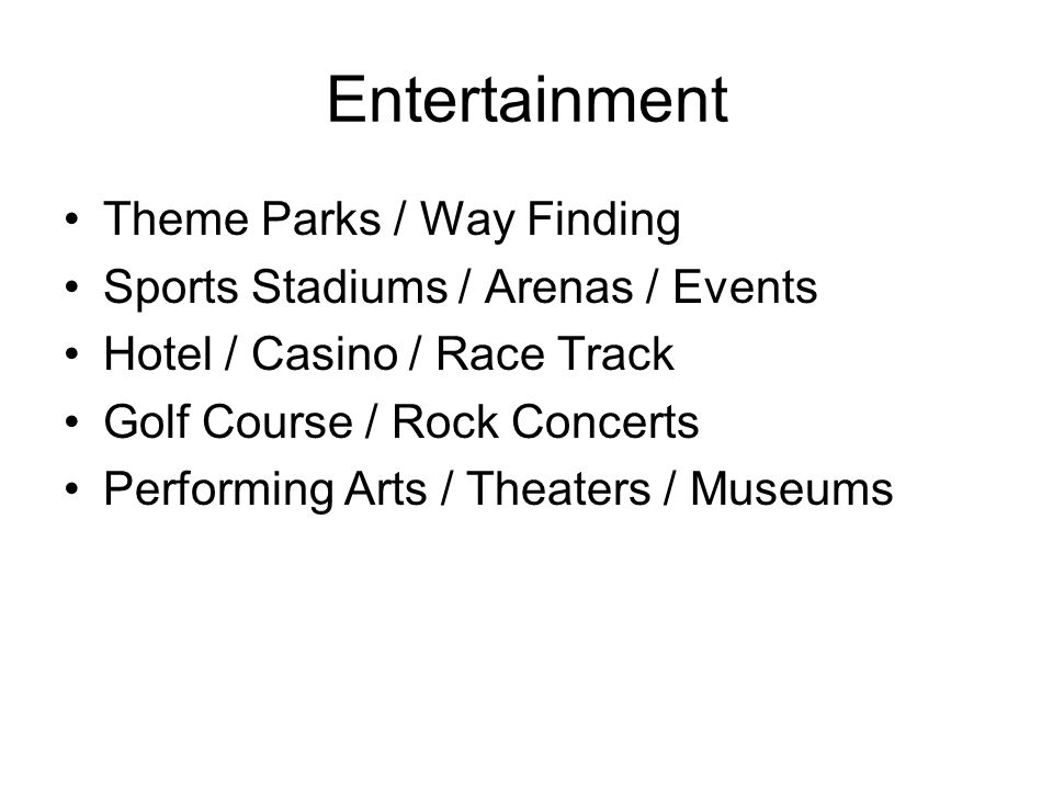 Entertainment Theme Parks / Way Finding Sports Stadiums / Arenas / Events Hotel / Casino / Race Track Golf Course / Rock Concerts Performing Arts / Theaters / Museums