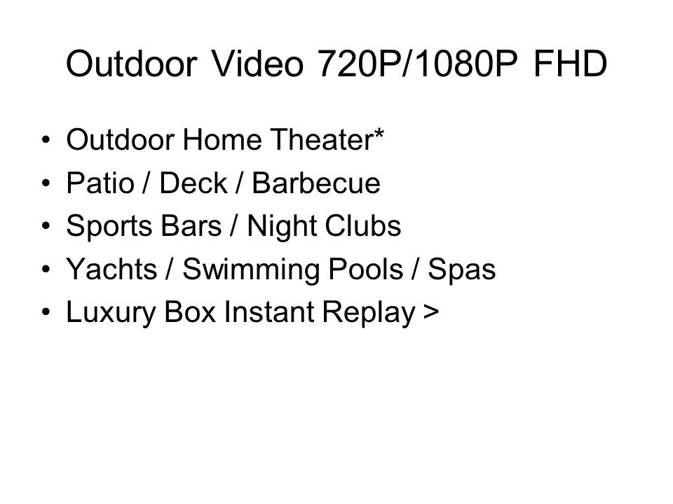 Outdoor Video 720P/1080P FHD Outdoor Home Theater* Patio / Deck / Barbecue Sports Bars / Night Clubs Yachts / Swimming Pools / Spas Luxury Box Instant Replay >