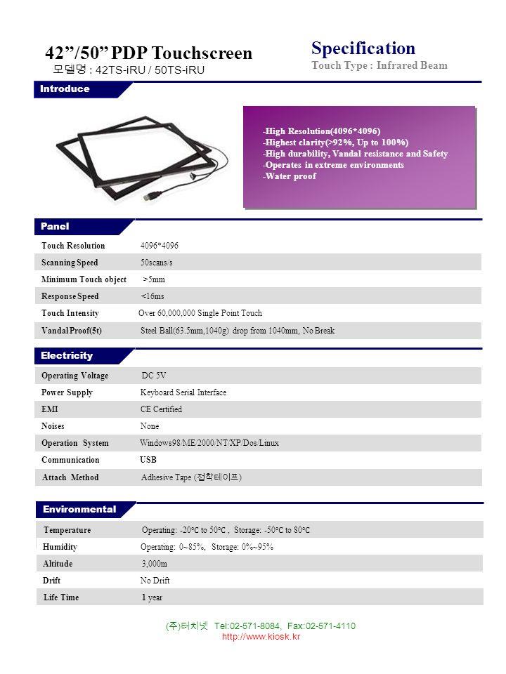( 주 ) 터치넷 Tel:02-571-8084, Fax:02-571-4110 http://www.kiosk.kr Specification Touch Type : Infrared Beam Panel Transmission >92%, Up to 100% AT42DC-M 42.0 PDP 5mm 930*530 1070*660*16.8 Touch Resolution 4096*4096 Scanning Speed 50scans/s Minimum Touch object >5mm Response Speed <16ms Touch Intensity Over 60,000,000 Single Point Touch Vandal Proof(5t) Steel Ball(63.5mm,1040g) drop from 1040mm, No Break Electricity Operating Voltage DC 5V Power Supply Keyboard Serial Interface EMI CE Certified Noises None Operation System Windows98/ME/2000/NT/XP/Dos/Linux Communication USB Environmental Temperature Operating: -20 ℃ to 50 ℃, Storage: -50 ℃ to 80 ℃ Humidity Operating: 0~85%, Storage: 0%~95% Altitude 3,000m Drift No Drift Life Time 1 year Introduce -High Resolution(4096*4096) -Highest clarity(>92%, Up to 100%) -High durability, Vandal resistance and Safety -Operates in extreme environments -Water proof 42 /50 PDP Touchscreen 모델명 : 42TS-iRU / 50TS-iRU Attach Method Adhesive Tape ( 접착테이프 )