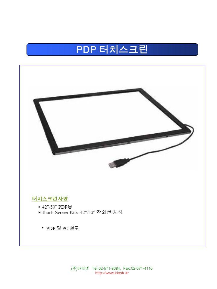 ( 주 ) 터치넷 Tel:02-571-8084, Fax:02-571-4110 http://www.kiosk.kr PDP 터치스크린 터치스크린 사양 ▶ 42 /50 PDP 용 ▶ Touch Screen Kits: 42 /50 적외선 방식 * PDP 및 PC 별도