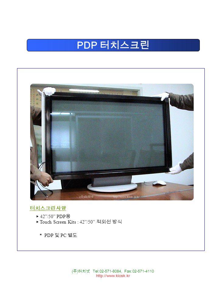 ( 주 ) 터치넷 Tel:02-571-8084, Fax:02-571-4110 http://www.kiosk.kr PDP 터치스크린 터치스크린 사양 ▶ 42 /50 PDP 용 ▶ Touch Screen Kits : 42 /50 적외선 방식 * PDP 및 PC 별도