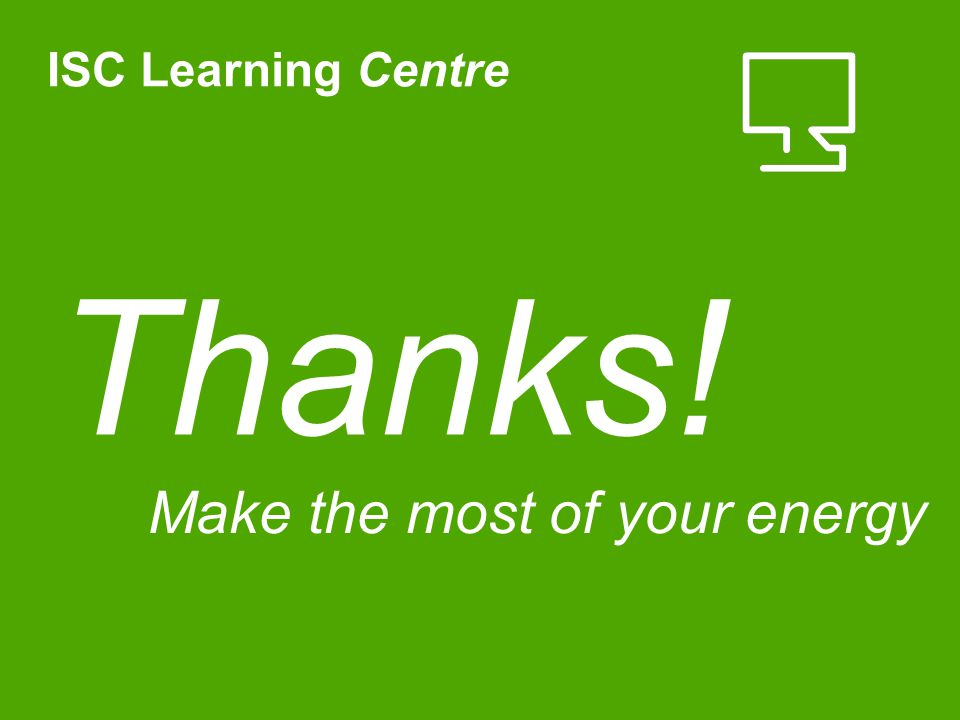 Thanks! ISC Learning Centre Make the most of your energy