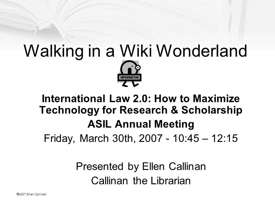  2007 Ellen Callinan Walking in a Wiki Wonderland International Law 2.0: How to Maximize Technology for Research & Scholarship ASIL Annual Meeting Fr