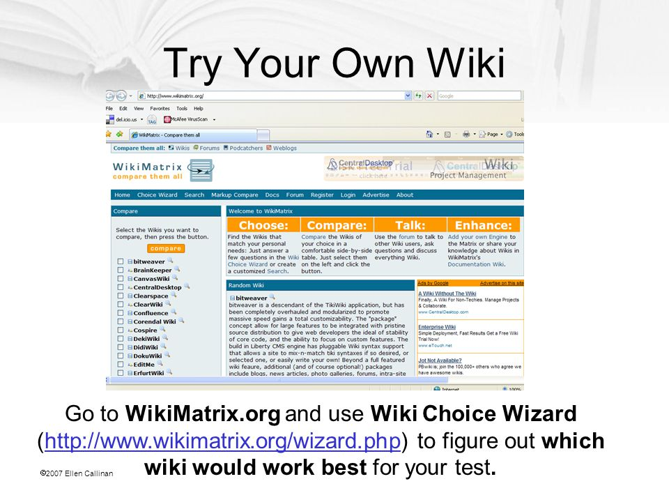  2007 Ellen Callinan Try Your Own Wiki Go to WikiMatrix.org and use Wiki Choice Wizard (http://www.wikimatrix.org/wizard.php) to figure out which wiki would work best for your test.http://www.wikimatrix.org/wizard.php