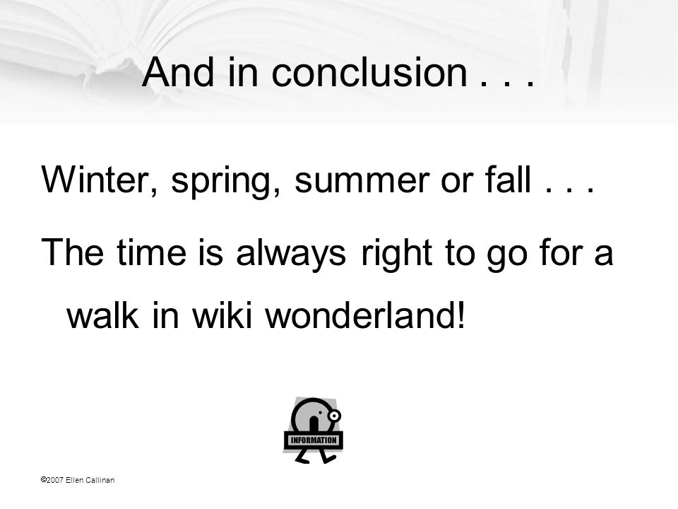  2007 Ellen Callinan And in conclusion... Winter, spring, summer or fall... The time is always right to go for a walk in wiki wonderland!
