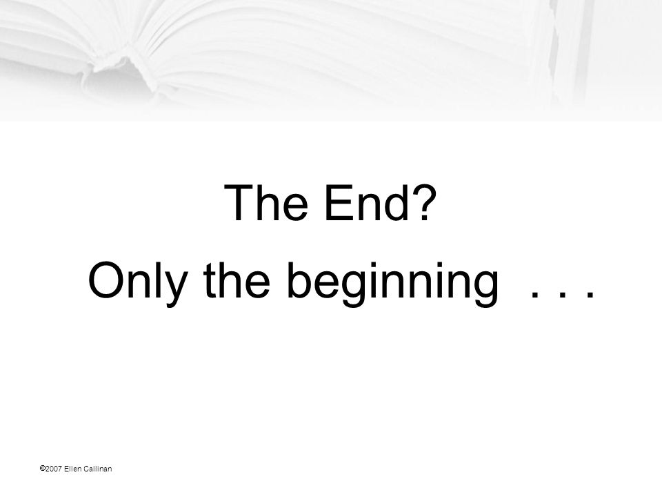  2007 Ellen Callinan The End? Only the beginning...
