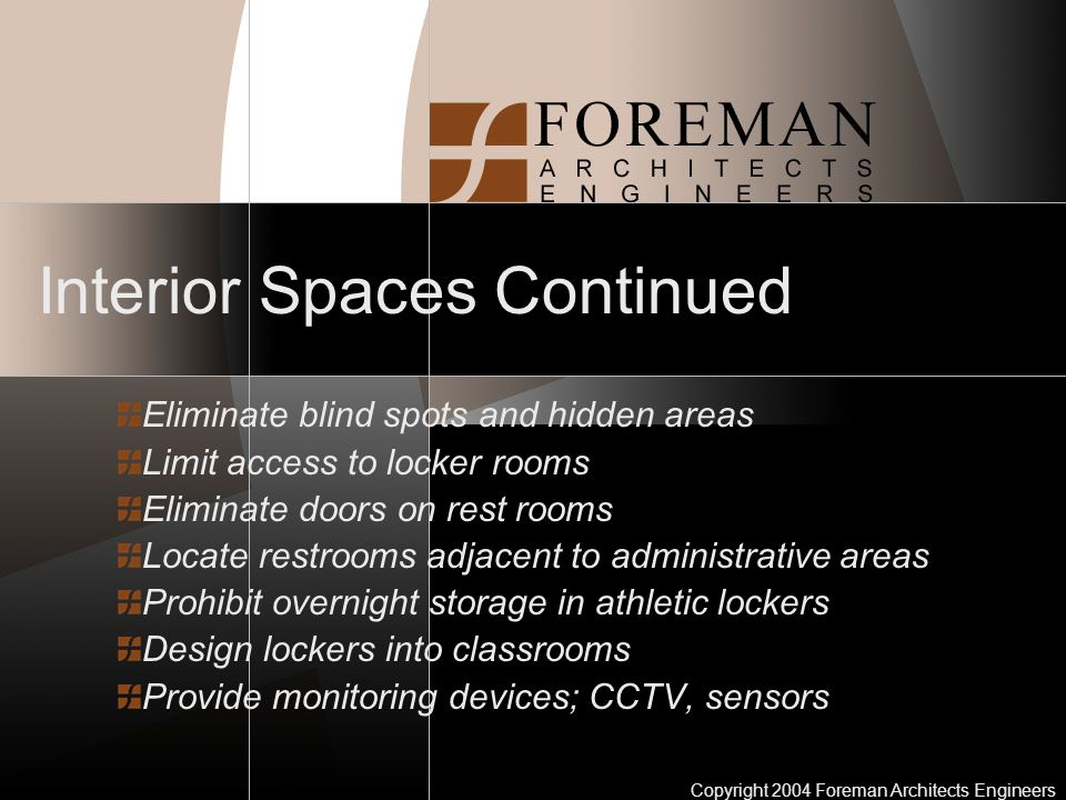 Copyright 2004 Foreman Architects Engineers Interior Spaces Continued Eliminate blind spots and hidden areas Limit access to locker rooms Eliminate doors on rest rooms Locate restrooms adjacent to administrative areas Prohibit overnight storage in athletic lockers Design lockers into classrooms Provide monitoring devices; CCTV, sensors