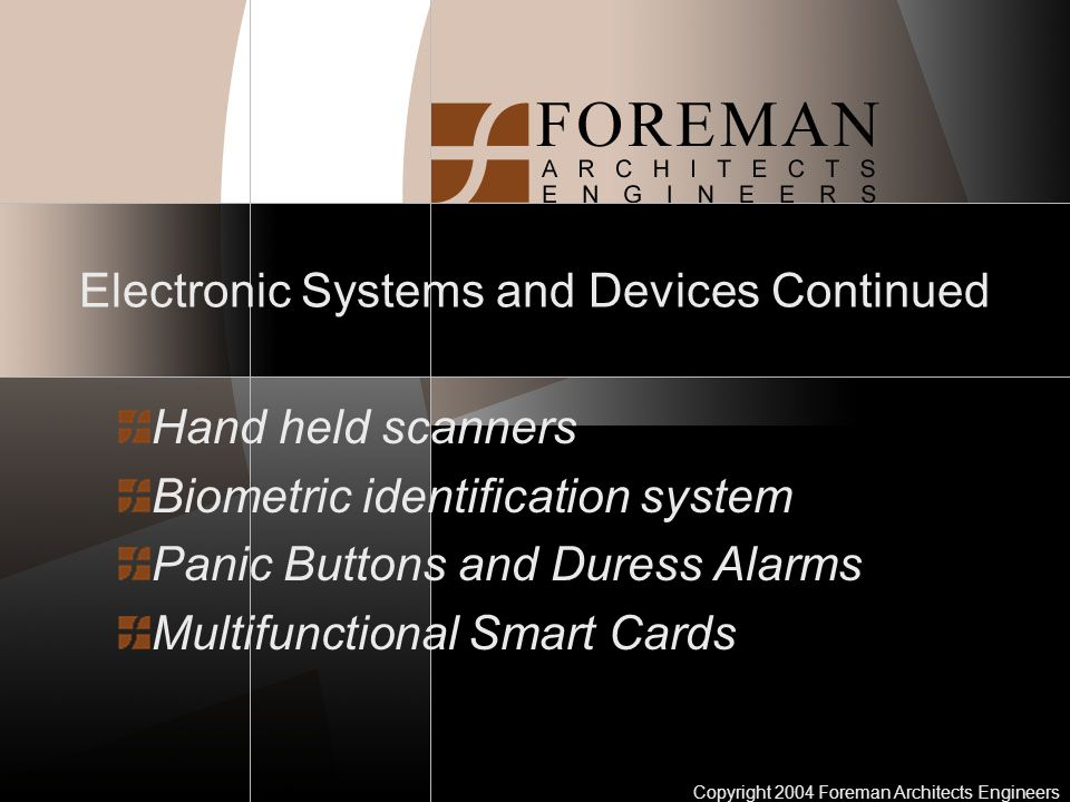Copyright 2004 Foreman Architects Engineers Electronic Systems and Devices Continued Hand held scanners Biometric identification system Panic Buttons