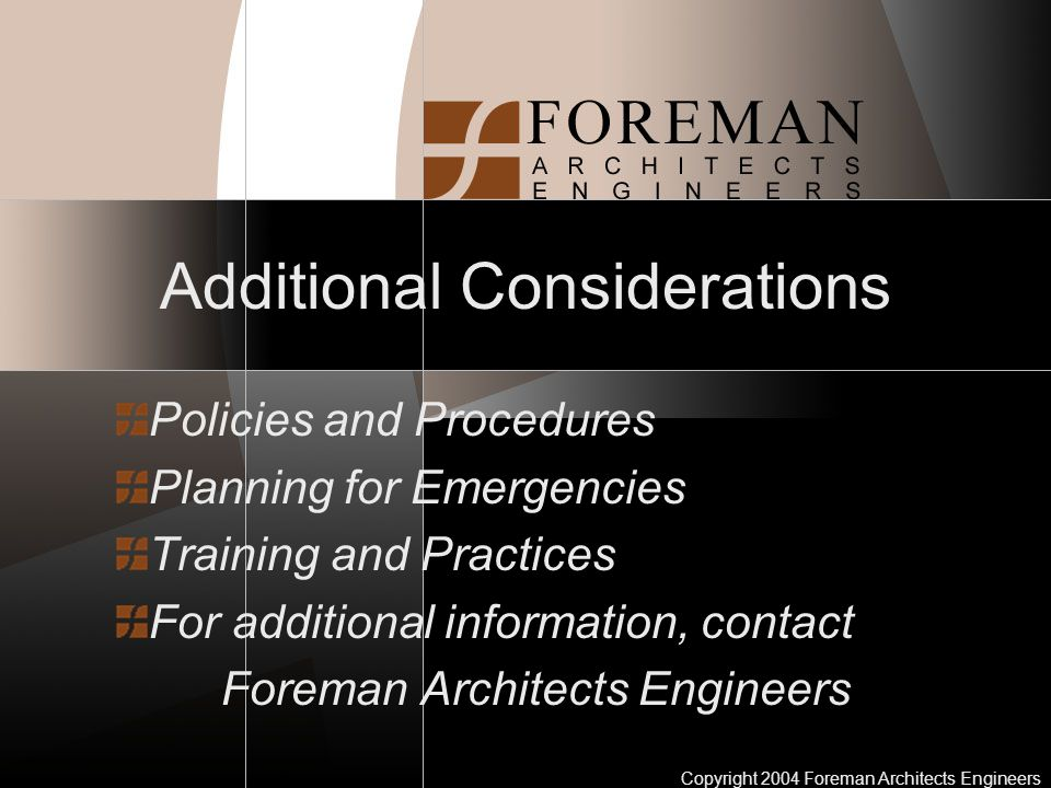 Copyright 2004 Foreman Architects Engineers Additional Considerations Policies and Procedures Planning for Emergencies Training and Practices For additional information, contact Foreman Architects Engineers