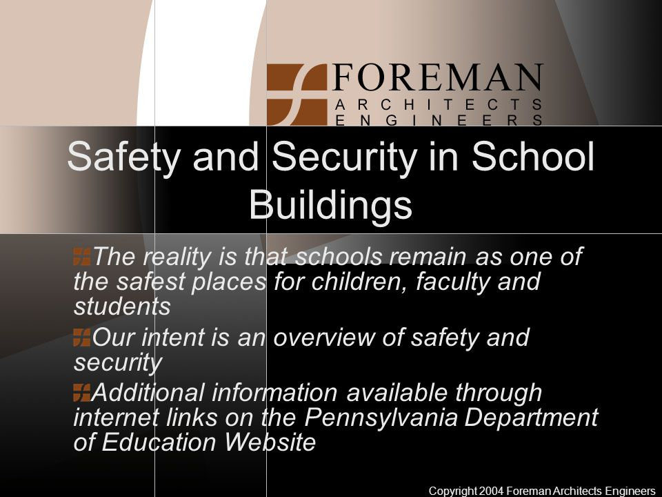Copyright 2004 Foreman Architects Engineers Safety and Security in School Buildings The reality is that schools remain as one of the safest places for children, faculty and students Our intent is an overview of safety and security Additional information available through internet links on the Pennsylvania Department of Education Website