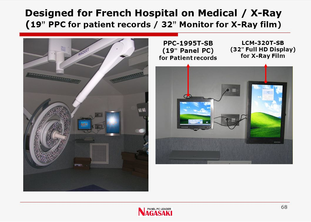 68 Designed for French Hospital on Medical / X-Ray ( 19 PPC for patient records / 32 Monitor for X-Ray film) PPC-1995T-SB (19 Panel PC) for Patient records LCM-320T-SB (32 Full HD Display) for X-Ray Film
