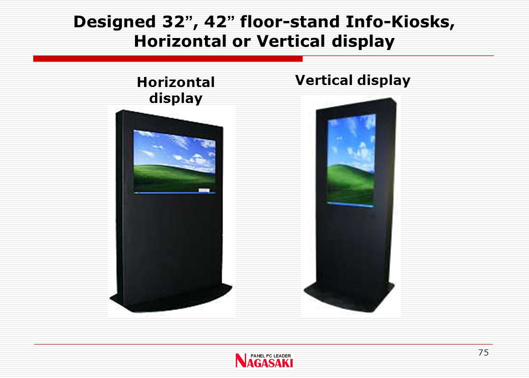75 Designed 32 , 42 floor-stand Info-Kiosks, Horizontal or Vertical display Horizontal display Vertical display