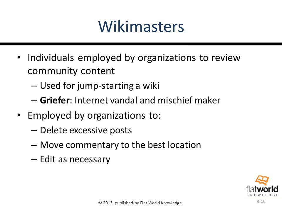 © 2013, published by Flat World Knowledge Wikimasters Individuals employed by organizations to review community content – Used for jump-starting a wiki – Griefer: Internet vandal and mischief maker Employed by organizations to: – Delete excessive posts – Move commentary to the best location – Edit as necessary 8-16