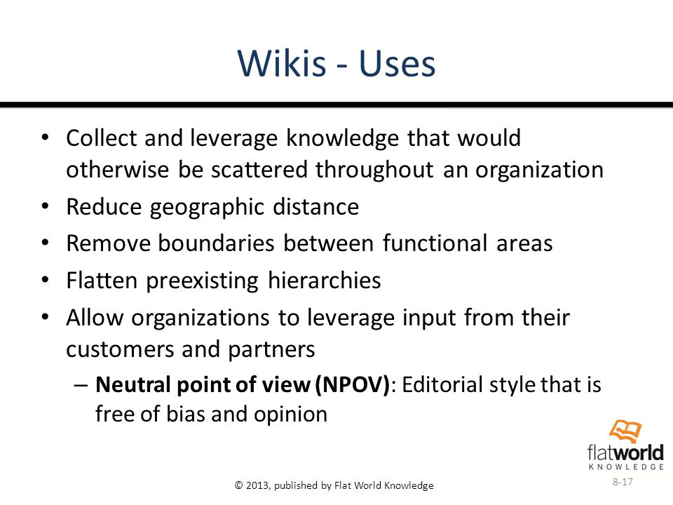 © 2013, published by Flat World Knowledge Wikis - Uses 8-17 Collect and leverage knowledge that would otherwise be scattered throughout an organization Reduce geographic distance Remove boundaries between functional areas Flatten preexisting hierarchies Allow organizations to leverage input from their customers and partners – Neutral point of view (NPOV): Editorial style that is free of bias and opinion