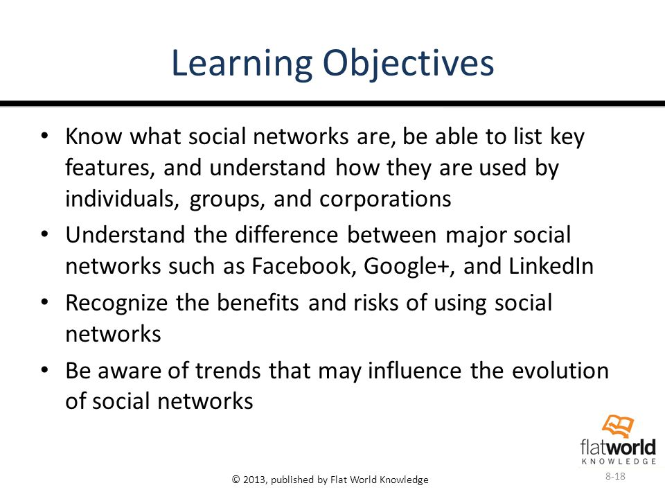 © 2013, published by Flat World Knowledge Learning Objectives Know what social networks are, be able to list key features, and understand how they are used by individuals, groups, and corporations Understand the difference between major social networks such as Facebook, Google+, and LinkedIn Recognize the benefits and risks of using social networks Be aware of trends that may influence the evolution of social networks 8-18