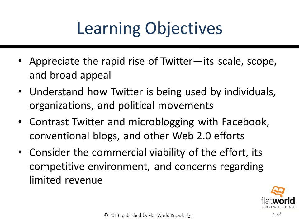 © 2013, published by Flat World Knowledge Learning Objectives Appreciate the rapid rise of Twitter—its scale, scope, and broad appeal Understand how Twitter is being used by individuals, organizations, and political movements Contrast Twitter and microblogging with Facebook, conventional blogs, and other Web 2.0 efforts Consider the commercial viability of the effort, its competitive environment, and concerns regarding limited revenue 8-22