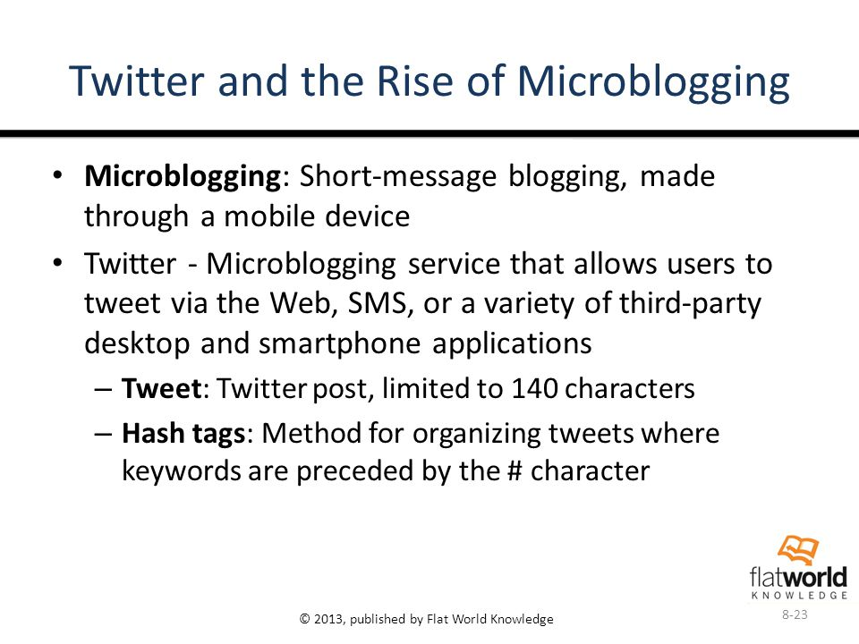© 2013, published by Flat World Knowledge Twitter and the Rise of Microblogging Microblogging: Short-message blogging, made through a mobile device Twitter - Microblogging service that allows users to tweet via the Web, SMS, or a variety of third-party desktop and smartphone applications – Tweet: Twitter post, limited to 140 characters – Hash tags: Method for organizing tweets where keywords are preceded by the # character 8-23