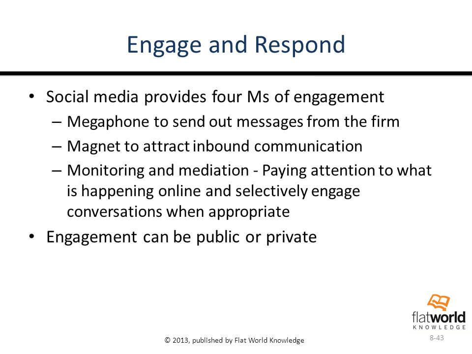 © 2013, published by Flat World Knowledge Engage and Respond Social media provides four Ms of engagement – Megaphone to send out messages from the firm – Magnet to attract inbound communication – Monitoring and mediation - Paying attention to what is happening online and selectively engage conversations when appropriate Engagement can be public or private 8-43