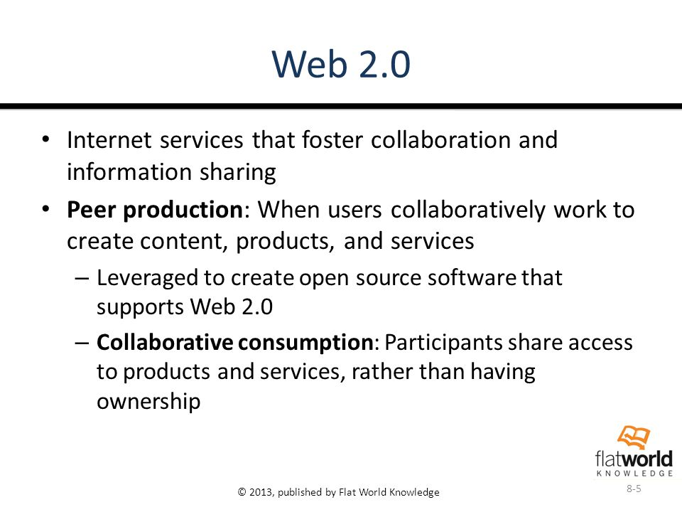 © 2013, published by Flat World Knowledge Web 2.0 Internet services that foster collaboration and information sharing Peer production: When users collaboratively work to create content, products, and services – Leveraged to create open source software that supports Web 2.0 – Collaborative consumption: Participants share access to products and services, rather than having ownership 8-5
