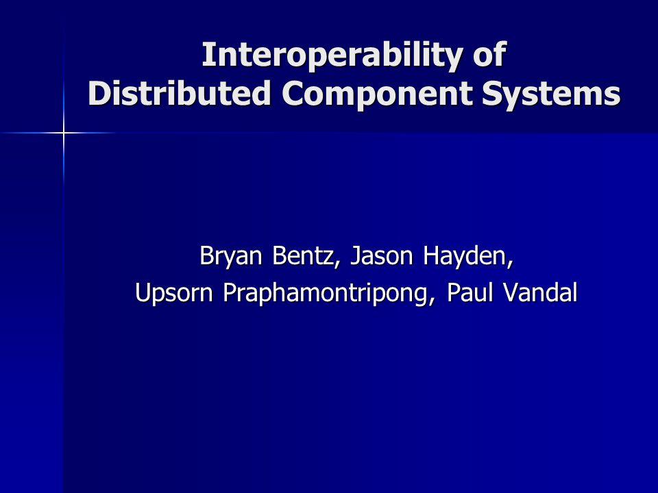 Interoperability of Distributed Component Systems Bryan Bentz, Jason Hayden, Upsorn Praphamontripong, Paul Vandal