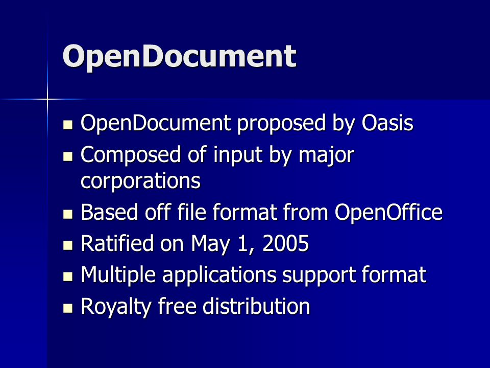 OpenDocument OpenDocument proposed by Oasis OpenDocument proposed by Oasis Composed of input by major corporations Composed of input by major corporations Based off file format from OpenOffice Based off file format from OpenOffice Ratified on May 1, 2005 Ratified on May 1, 2005 Multiple applications support format Multiple applications support format Royalty free distribution Royalty free distribution