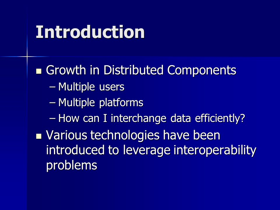 Introduction Growth in Distributed Components Growth in Distributed Components –Multiple users –Multiple platforms –How can I interchange data efficiently.