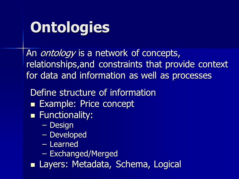 Ontologies Define structure of information Example: Price concept Example: Price concept Functionality: Functionality: –Design –Developed –Learned –Exchanged/Merged Layers: Metadata, Schema, Logical Layers: Metadata, Schema, Logical An ontology is a network of concepts, relationships,and constraints that provide context for data and information as well as processes
