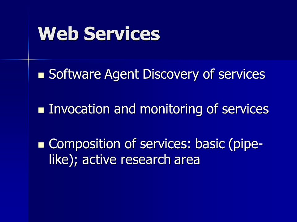 Web Services Software Agent Discovery of services Software Agent Discovery of services Invocation and monitoring of services Invocation and monitoring of services Composition of services: basic (pipe- like); active research area Composition of services: basic (pipe- like); active research area