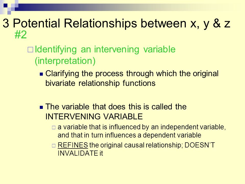 3 Potential Relationships between x, y & z #2  Identifying an intervening variable (interpretation) Clarifying the process through which the original