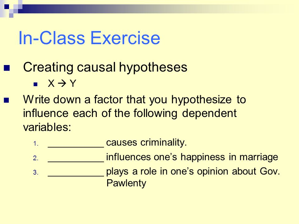 In-Class Exercise Creating causal hypotheses X  Y Write down a factor that you hypothesize to influence each of the following dependent variables: 1.